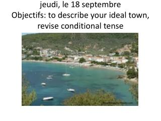 j eudi, le 18  septembre Objectifs : to  describe your ideal town ,  revise conditional tense