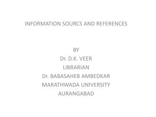 INFORMATION SOURCS AND REFERENCES BY  Dr. D.K. VEER LIBRARIAN Dr. BABASAHEB AMBEDKAR