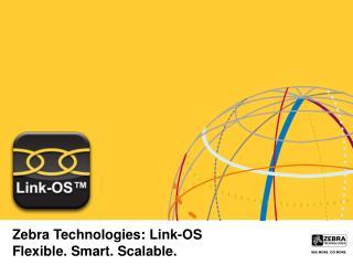 Zebra Technologies: Link-OS Flexible. Smart. Scalable.