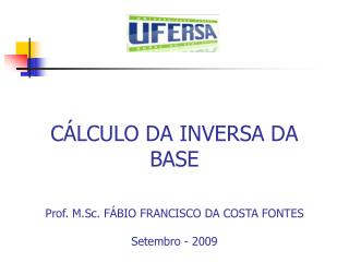CÁLCULO DA INVERSA DA BASE Prof. M.Sc. FÁBIO FRANCISCO DA COSTA FONTES Setembro - 2009