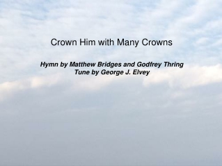 Crown Him With Many Crowns  Crown Him with many crowns, The Lamb upon His throne; Hark, how the heav nly anthem drowns A