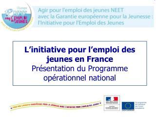 L'initiative pour l'emploi des jeunes en France  Présentation du Programme opérationnel national