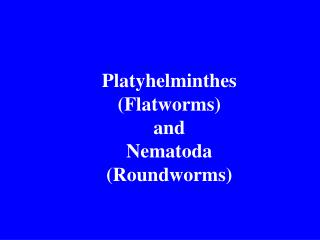 Platyhelminthes (Flatworms)  and  Nematoda (Roundworms)