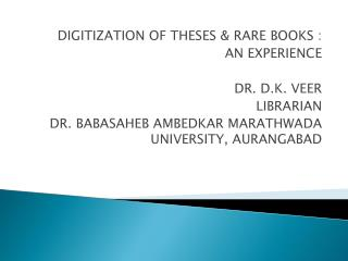 DIGITIZATION OF THESES & RARE BOOKS : AN EXPERIENCE DR. D.K. VEER LIBRARIAN