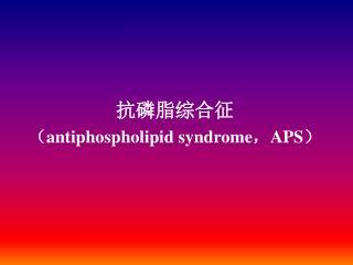 抗磷脂综合征 ( antiphospholipid syndrome , APS )