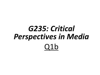 G235: Critical Perspectives in  Media Q1b