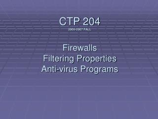 CTP 204 2006-2007 FALL Firewalls Filtering Properties Anti-virus Programs