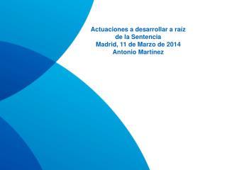 Actuaciones a desarrollar a raíz de la Sentencia Madrid, 11 de Marzo de 2014 Antonio Martínez