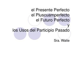 el Presente Perfecto el Pluscuamperfecto el Futuro Perfecto  y  los Usos del Participio Pasado
