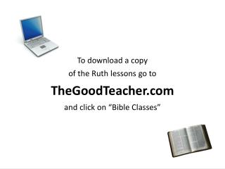 To download a copy of the Ruth lessons go to TheGoodTeacher and click on  Bible Classes