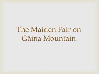 The Maiden Fair on Găina Mountain