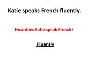 Katie speaks French fluently.
