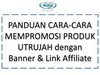 PANDUAN CARA-CARA MEMPROMOSI PRODUK UTRUJAH  dengan Banner & Link Affiliate