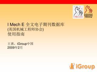 I Mech E  全文电子期刊数据库 ( 英国机械工程师协会 ) 使用指南 王茜, iGroup 中国 2009 年 2 月