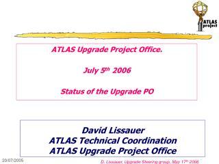 David Lissauer ATLAS Technical Coordination ATLAS Upgrade Project Office