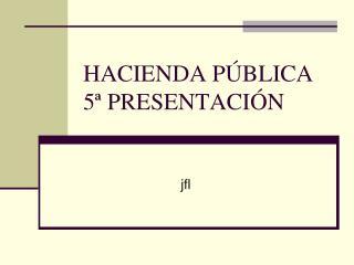 HACIENDA PÚBLICA 5ª PRESENTACIÓN