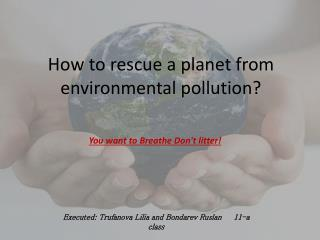 How to rescue a planet from environmental pollution?