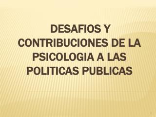 DESAFIOS Y CONTRIBUCIONES DE LA PSICOLOGIA A LAS POLITICAS PUBLICAS
