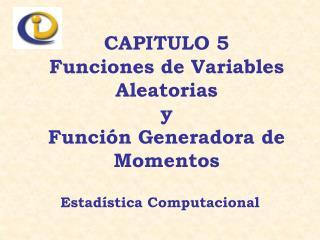CAPITULO 5 Funciones de Variables Aleatorias y  Función Generadora de Momentos