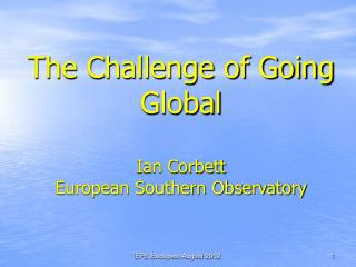 The Challenge of Going Global Ian Corbett European Southern Observatory