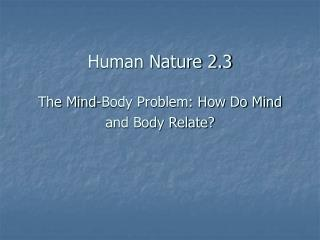 Human Nature 2.3  The Mind-Body Problem: How Do Mind and Body Relate?