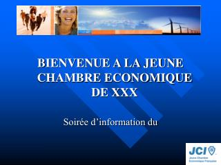 BIENVENUE A LA JEUNE CHAMBRE ECONOMIQUE DE XXX Soirée d'information du