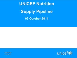 UNICEF Nutrition  Supply  P ipeline  03 October  2014