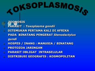 ZOONOSIS    PARASIT  :  Toxoplasma gondii    DITEMUKAN PERTAMA KALI DI AFRIKA