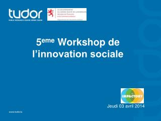 5 eme  Workshop de l'innovation sociale Jeudi 03 avril 2014
