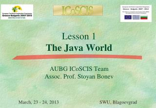Lesson 1 The Java World AUBG ICoSCIS Team Assoc. Prof. Stoyan Bonev