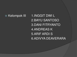 Kelompok III  1.INGGIT  DWI L  2.BAYU  SANTOSO 3.DANI  FITRYANTO 4.ANDREAS  K 5.ARIF  ARDI S
