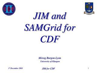 JIM and SAMGrid for CDF Mòrag Burgon-Lyon University of Glasgow