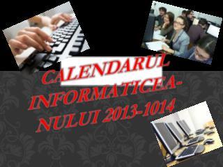 CALENDARUL INFORMATICEA- nULUI  2013-1014