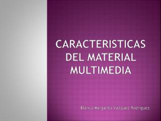 CARACTERISTICAS DEL MATERIAL MULTIMEDIA