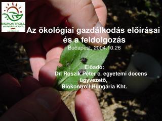 Az ökológiai gazdálkodás előírásai  és a feldolgozás Budapest, 2004.10.26 Előadó: