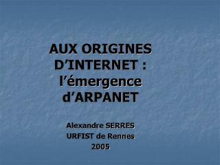 AUX ORIGINES  D'INTERNET :  l'émergence d'ARPANET  Alexandre SERRES URFIST de Rennes 2005