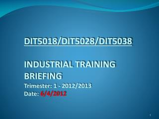 DIT5018/DIT5028/DIT5038 INDUSTRIAL TRAINING  BRIEFING Trimester:  1  -  2012/2013 Date:  6/4/2012