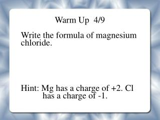 Warm Up  4/9 Write the formula of magnesium chloride.