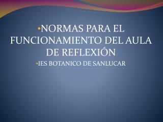 NORMAS PARA EL FUNCIONAMIENTO DEL AULA DE REFLEXIÓN IES BOTANICO DE SANLUCAR