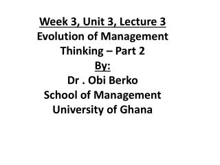 Week 3, Unit 3, Lecture 3 Evolution of Management Thinking – Part 2 By:  Dr . Obi Berko