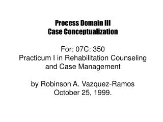 Process Domain III Case Conceptualization  For: 07C: 350 Practicum I in Rehabilitation Counseling and Case Management