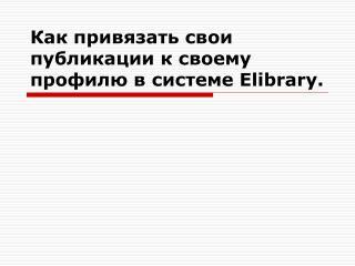 Как привязать свои публикации к своему профилю в системе  Elibrary .
