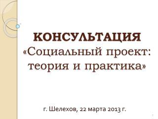 КОНСУЛЬТАЦИЯ «Социальный  проект: теория и практика »
