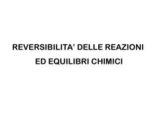 REVERSIBILITA' DELLE REAZIONI  ED EQUILIBRI CHIMICI