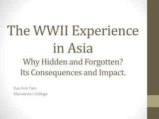 The WWII Experience in Asia Why Hidden and Forgotten? Its Consequences and Impact.