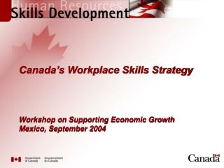 Canada's Workplace Skills Strategy Workshop on Supporting Economic Growth  Mexico, September 2004