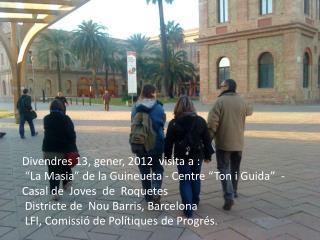 """Divendres 13, gener, 2012  visita a :  """"La Masia"""" de la Guineueta - Centre """"Ton i Guida""""  -"""