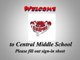 to Central Middle  School Please fill  out  sign -in  sheet