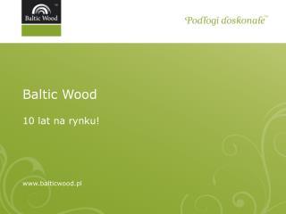 Baltic Wood 10 lat na rynku! balticwood.pl