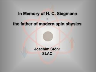 In Memory of H. C. Siegmann -  the father of modern spin physics  Joachim Stöhr  SLAC